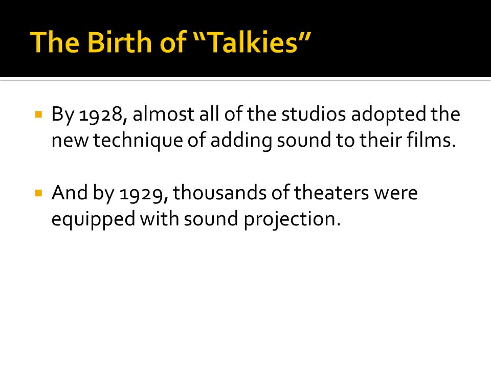  By 1928, almost all of the studios adopted the new technique of adding sound to their films.