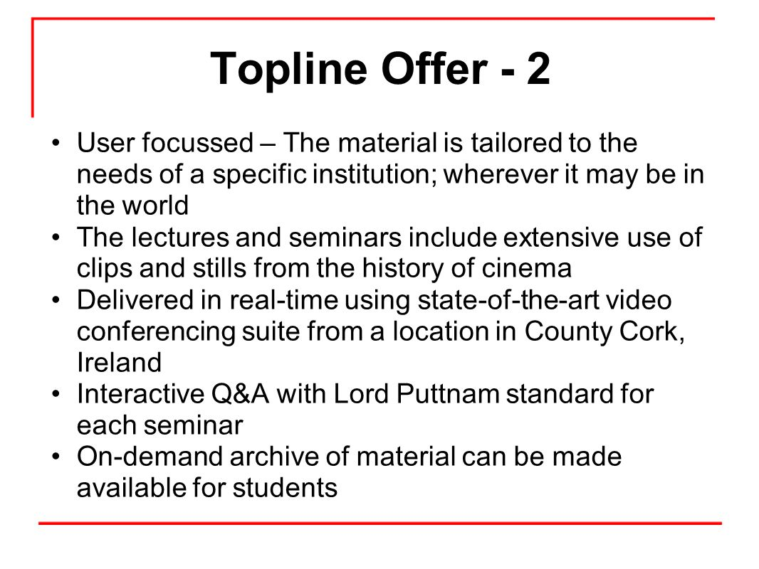Topline Offer - 2 User focussed – The material is tailored to the needs of a specific institution; wherever it may be in the world The lectures and seminars include extensive use of clips and stills from the history of cinema Delivered in real-time using state-of-the-art video conferencing suite from a location in County Cork, Ireland Interactive Q&A with Lord Puttnam standard for each seminar On-demand archive of material can be made available for students