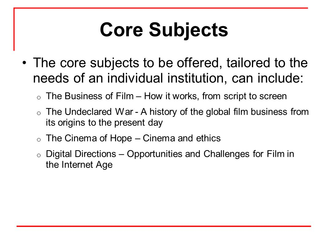 Core Subjects The core subjects to be offered, tailored to the needs of an individual institution, can include: o The Business of Film – How it works, from script to screen o The Undeclared War - A history of the global film business from its origins to the present day o The Cinema of Hope – Cinema and ethics o Digital Directions – Opportunities and Challenges for Film in the Internet Age