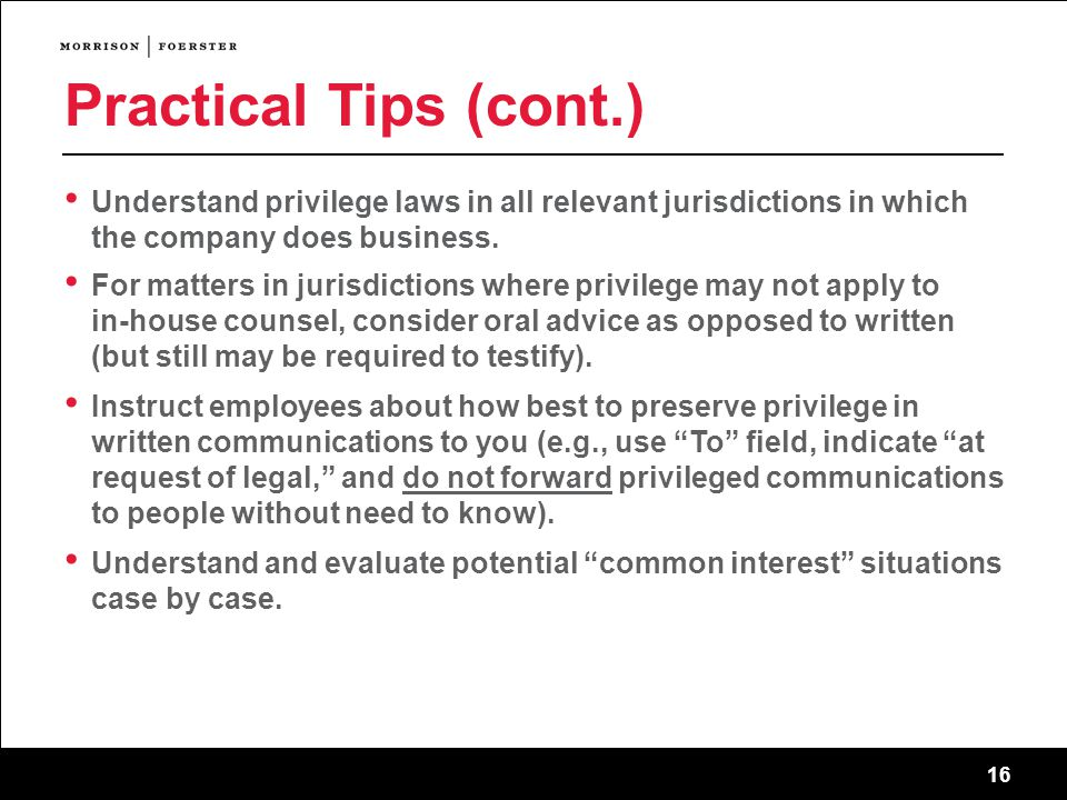 16 Practical Tips (cont.) Understand privilege laws in all relevant jurisdictions in which the company does business.
