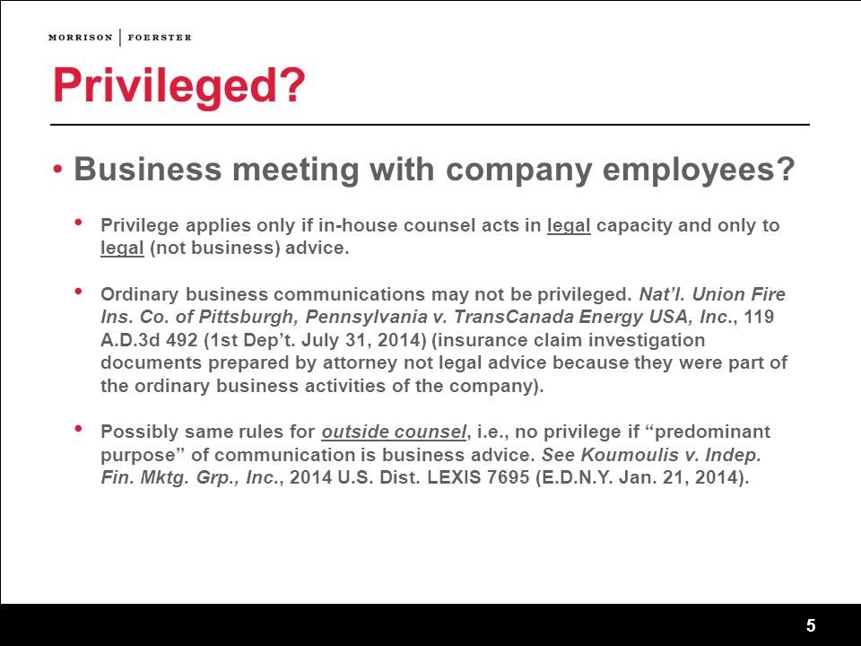 5 Privileged? Business meeting with company employees? Privilege applies only if in-house counsel acts in legal capacity and only to legal (not busine