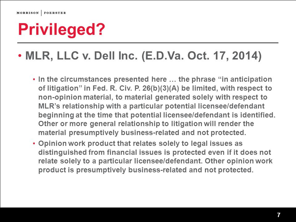 "7 Privileged? MLR, LLC v. Dell Inc. (E.D.Va. Oct. 17, 2014) In the circumstances presented here … the phrase ""in anticipation of litigation"" in Fed. R"