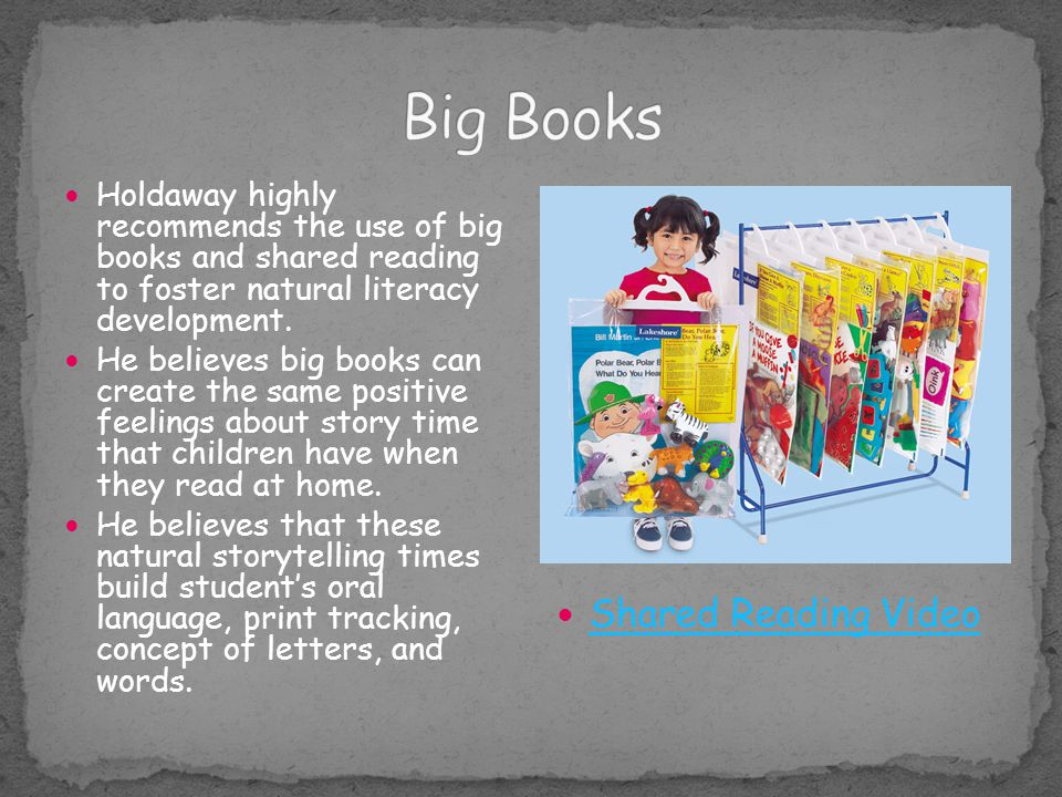 Holdaway highly recommends the use of big books and shared reading to foster natural literacy development. He believes big books can create the same p