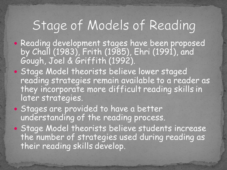 Reading development stages have been proposed by Chall (1983), Frith (1985), Ehri (1991), and Gough, Joel & Griffith (1992). Stage Model theorists bel