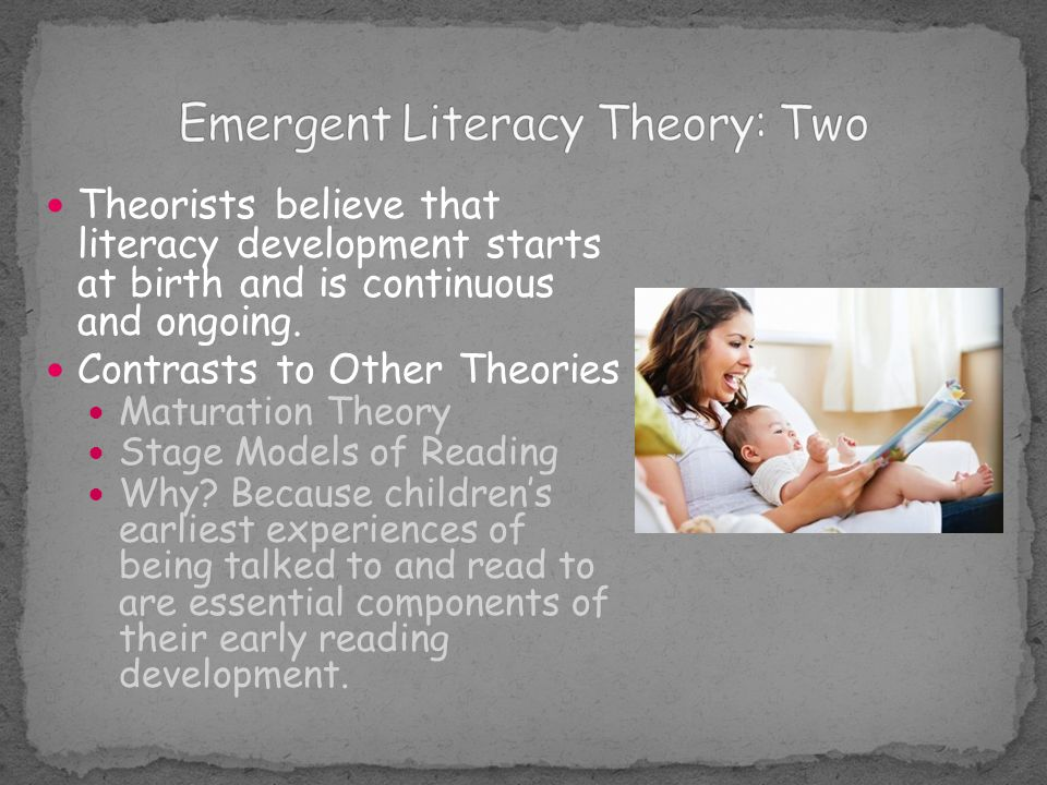 Because Emergent Literacy Theorists believe that children's listening, speaking, reading, and writing skills begin at birth, it also emphasizes the importance of a literacy rich home environment.