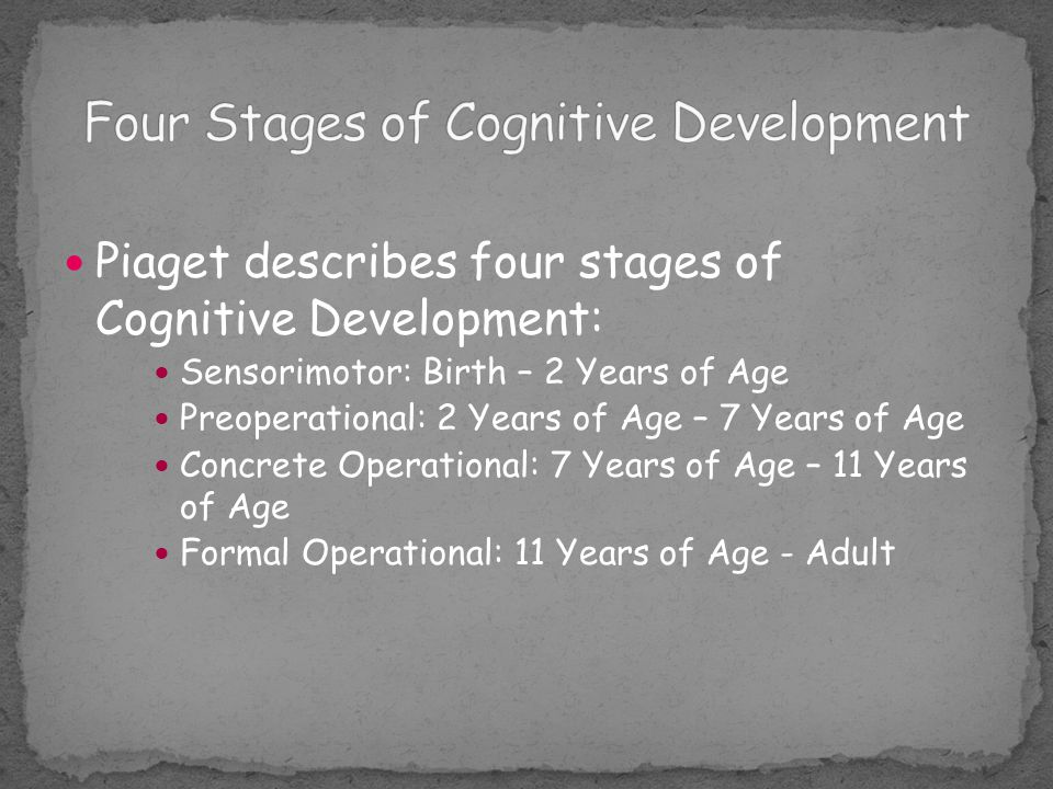 Piaget describes four stages of Cognitive Development: Sensorimotor: Birth – 2 Years of Age Preoperational: 2 Years of Age – 7 Years of Age Concrete O