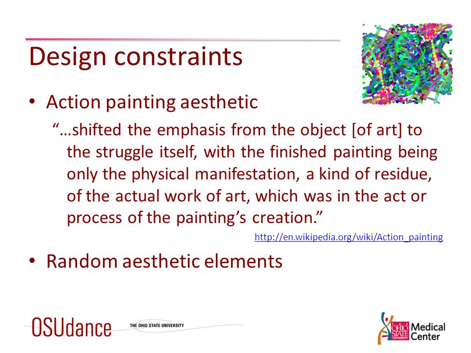 Design constraints Action painting aesthetic …shifted the emphasis from the object [of art] to the struggle itself, with the finished painting being only the physical manifestation, a kind of residue, of the actual work of art, which was in the act or process of the painting's creation. http://en.wikipedia.org/wiki/Action_painting Random aesthetic elements