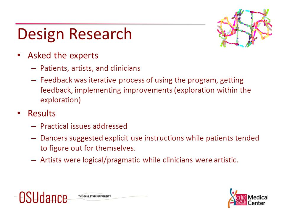 Design Research Asked the experts – Patients, artists, and clinicians – Feedback was iterative process of using the program, getting feedback, implementing improvements (exploration within the exploration) Results – Practical issues addressed – Dancers suggested explicit use instructions while patients tended to figure out for themselves.