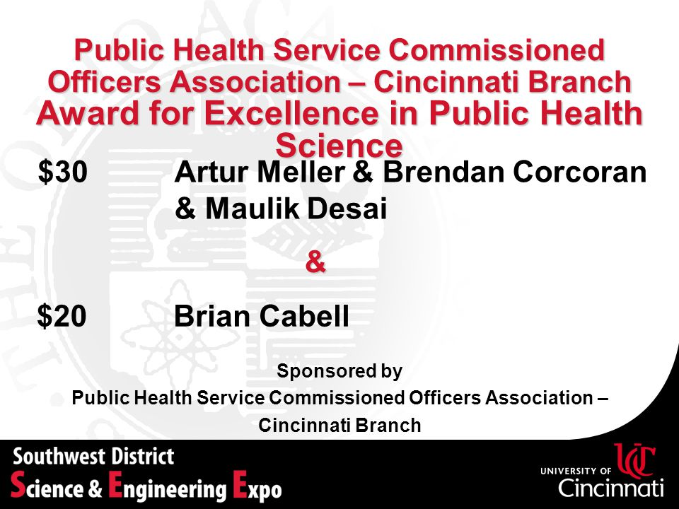 Public Health Service Commissioned Officers Association – Cincinnati Branch Award for Excellence in Public Health Science Sponsored by Public Health Service Commissioned Officers Association – Cincinnati Branch Artur Meller & Brendan Corcoran & Maulik Desai $30 Brian Cabell$20 &