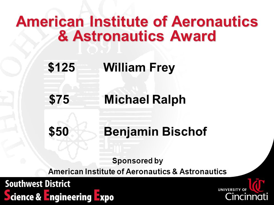 American Institute of Aeronautics & Astronautics Award Sponsored by American Institute of Aeronautics & Astronautics Michael Ralph$75 Benjamin Bischof$50 $125William Frey