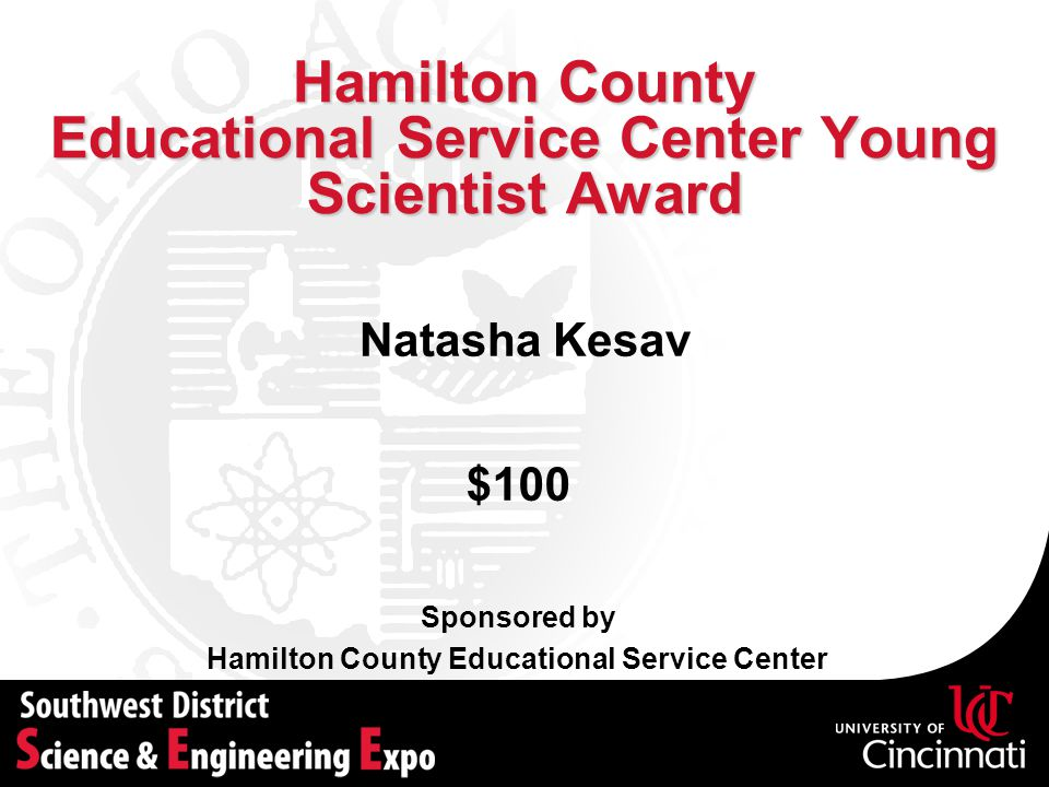 Hamilton County Educational Service Center Young Scientist Award Sponsored by Hamilton County Educational Service Center Natasha Kesav $100