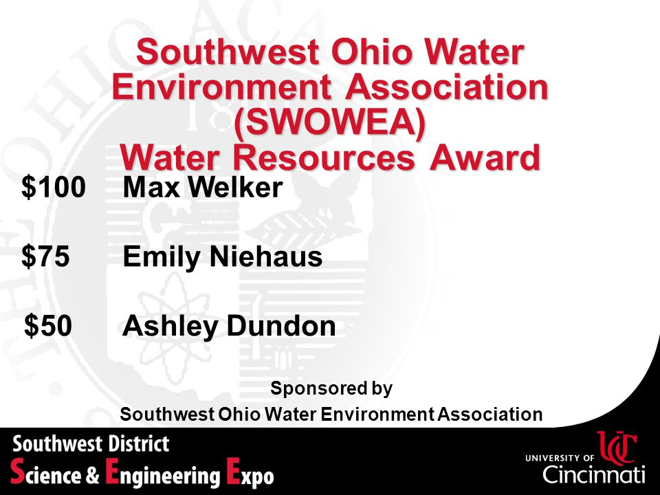 Southwest Ohio Water Environment Association (SWOWEA) Water Resources Award Sponsored by Southwest Ohio Water Environment Association Max Welker$100 Emily Niehaus$75 Ashley Dundon$50