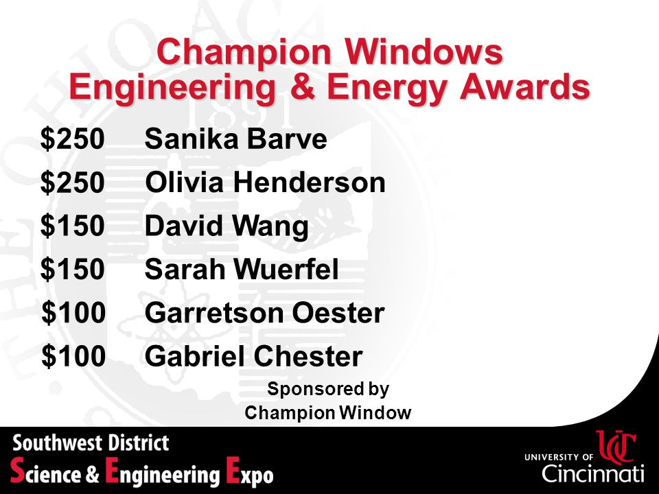 Champion Windows Engineering & Energy Awards Sponsored by Champion Window Sanika Barve$250 David Wang$150 Garretson Oester$100 $250 Olivia Henderson Sarah Wuerfel$150 Gabriel Chester$100