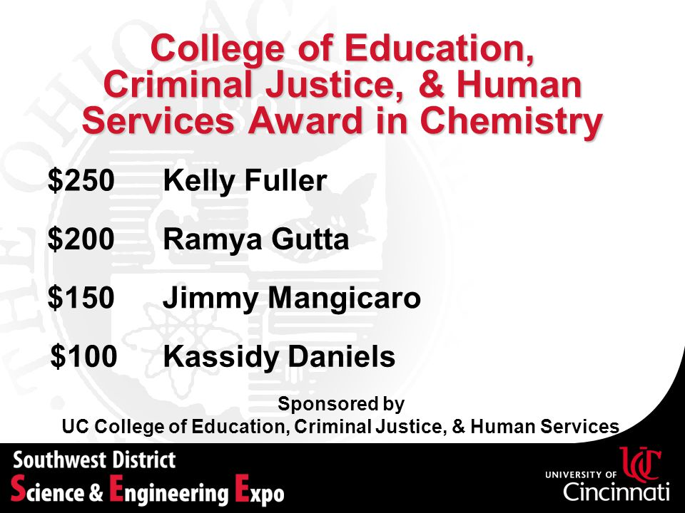 College of Education, Criminal Justice, & Human Services Award in Chemistry Sponsored by UC College of Education, Criminal Justice, & Human Services Ramya Gutta$200 Jimmy Mangicaro$150 Kassidy Daniels$100 Kelly Fuller$250