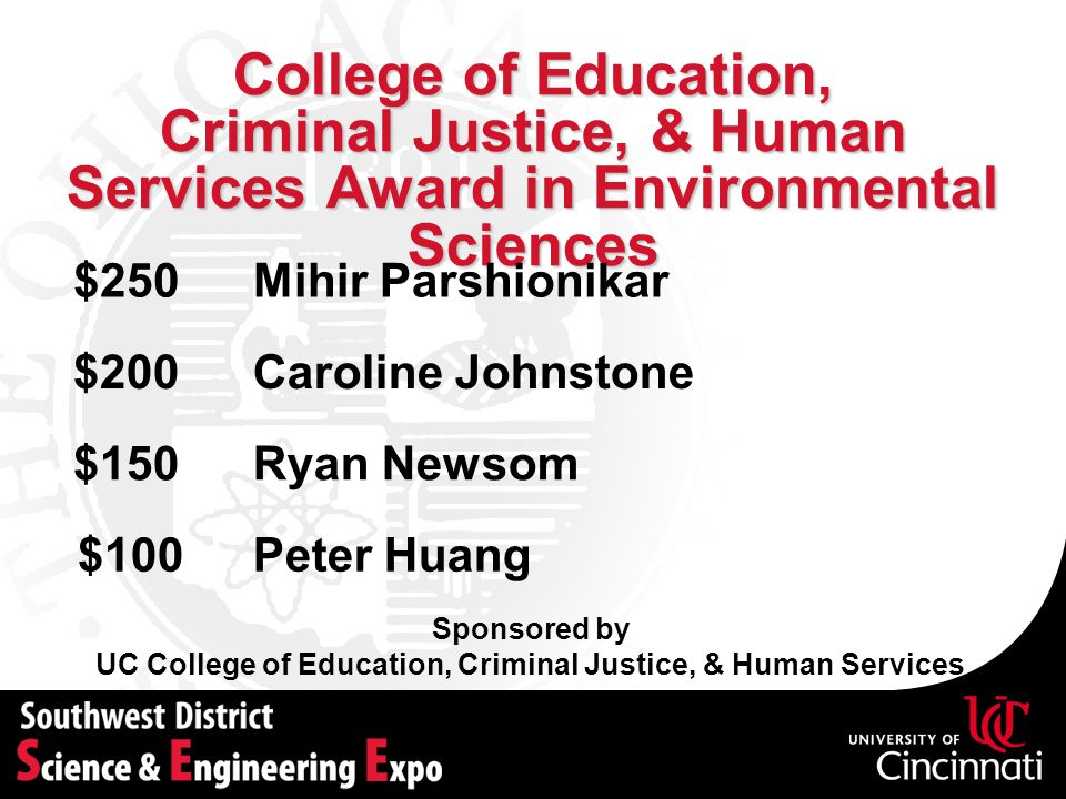 College of Education, Criminal Justice, & Human Services Award in Environmental Sciences Sponsored by UC College of Education, Criminal Justice, & Human Services Caroline Johnstone$200 Ryan Newsom$150 Peter Huang$100 Mihir Parshionikar$250