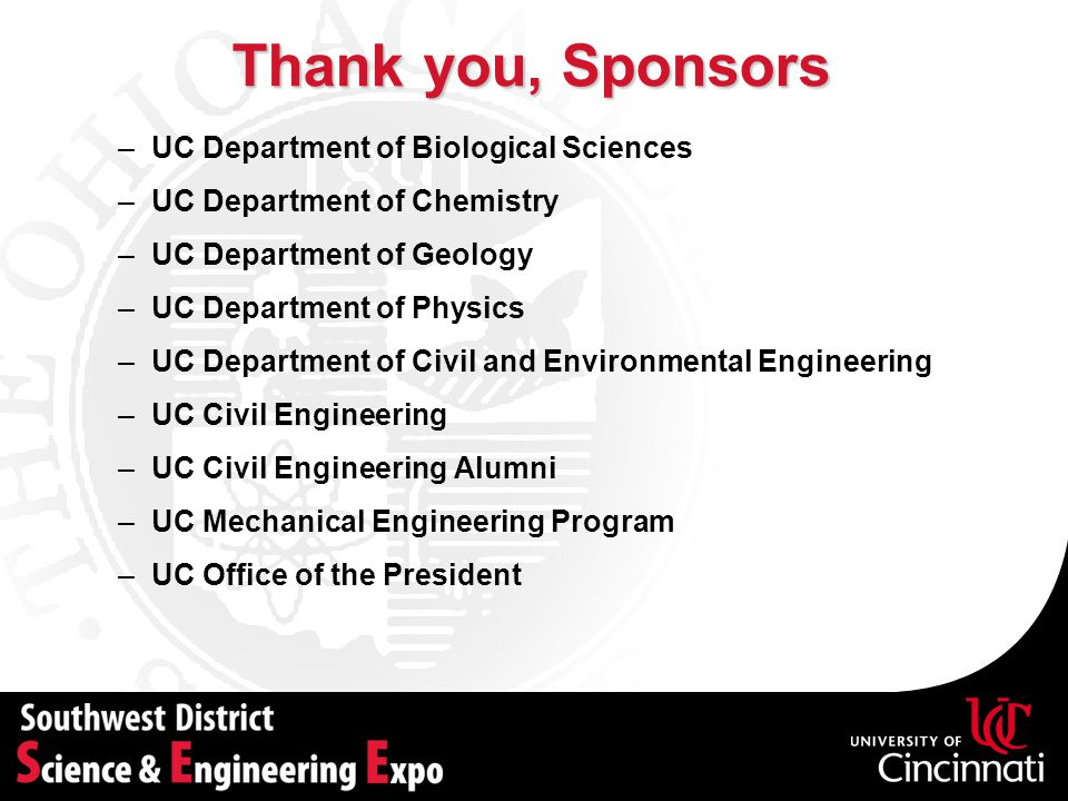 –UC Department of Biological Sciences –UC Department of Chemistry –UC Department of Geology –UC Department of Physics –UC Department of Civil and Environmental Engineering –UC Civil Engineering –UC Civil Engineering Alumni –UC Mechanical Engineering Program –UC Office of the President Thank you, Sponsors