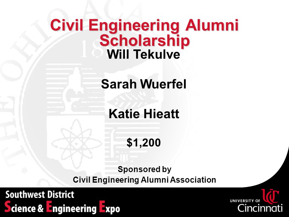 Civil Engineering Alumni Scholarship Sponsored by Civil Engineering Alumni Association Will Tekulve $1,200 Sarah Wuerfel Katie Hieatt