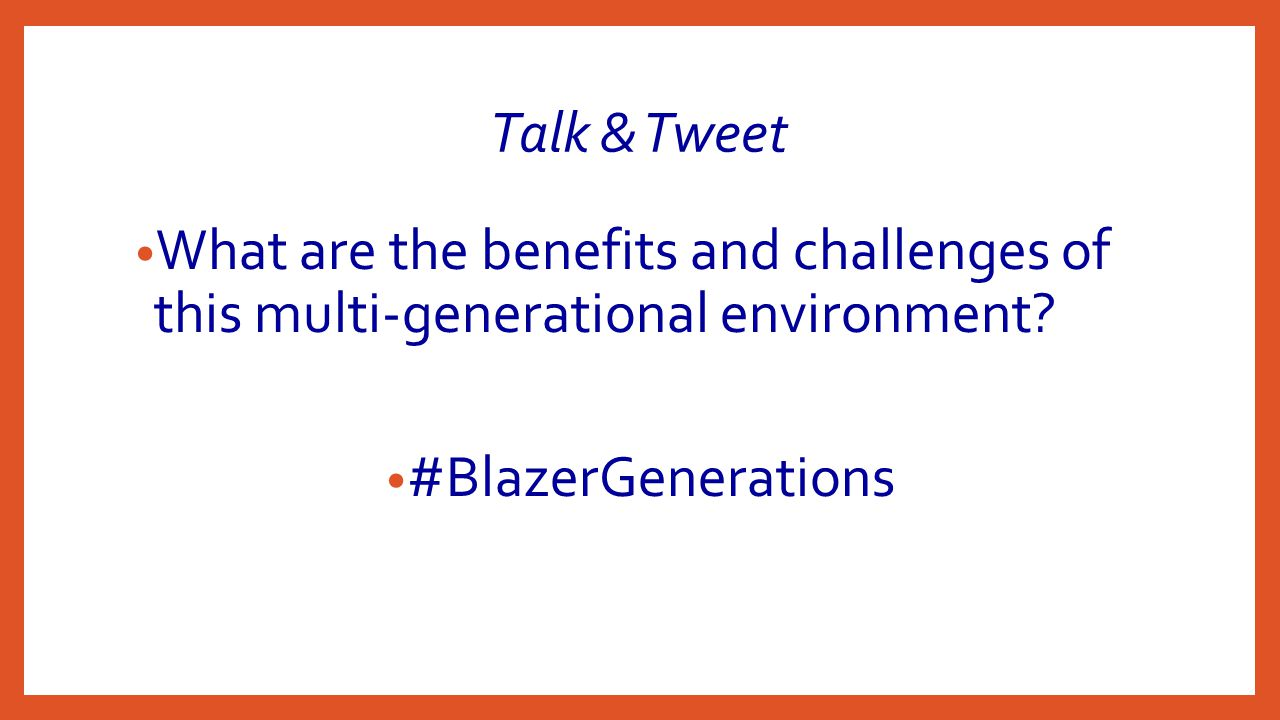 Talk & Tweet What are the benefits and challenges of this multi-generational environment.