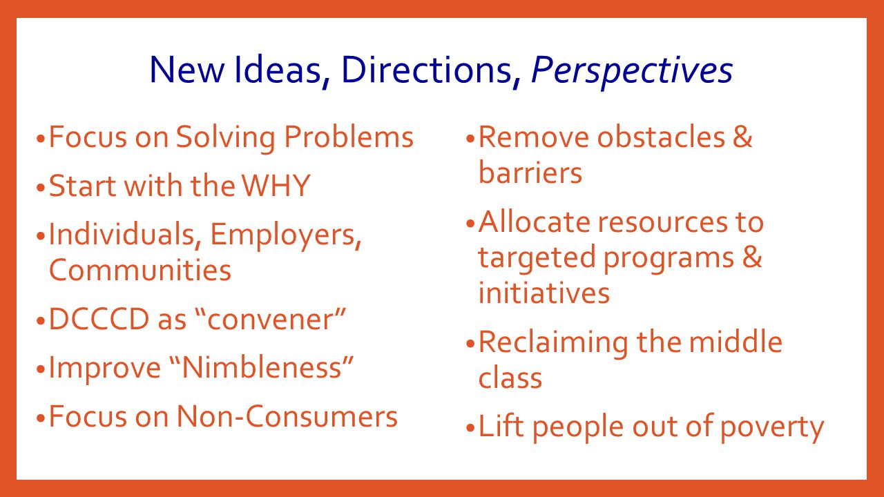 New Ideas, Directions, Perspectives Focus on Solving Problems Start with the WHY Individuals, Employers, Communities DCCCD as convener Improve Nimbleness Focus on Non-Consumers Remove obstacles & barriers Allocate resources to targeted programs & initiatives Reclaiming the middle class Lift people out of poverty
