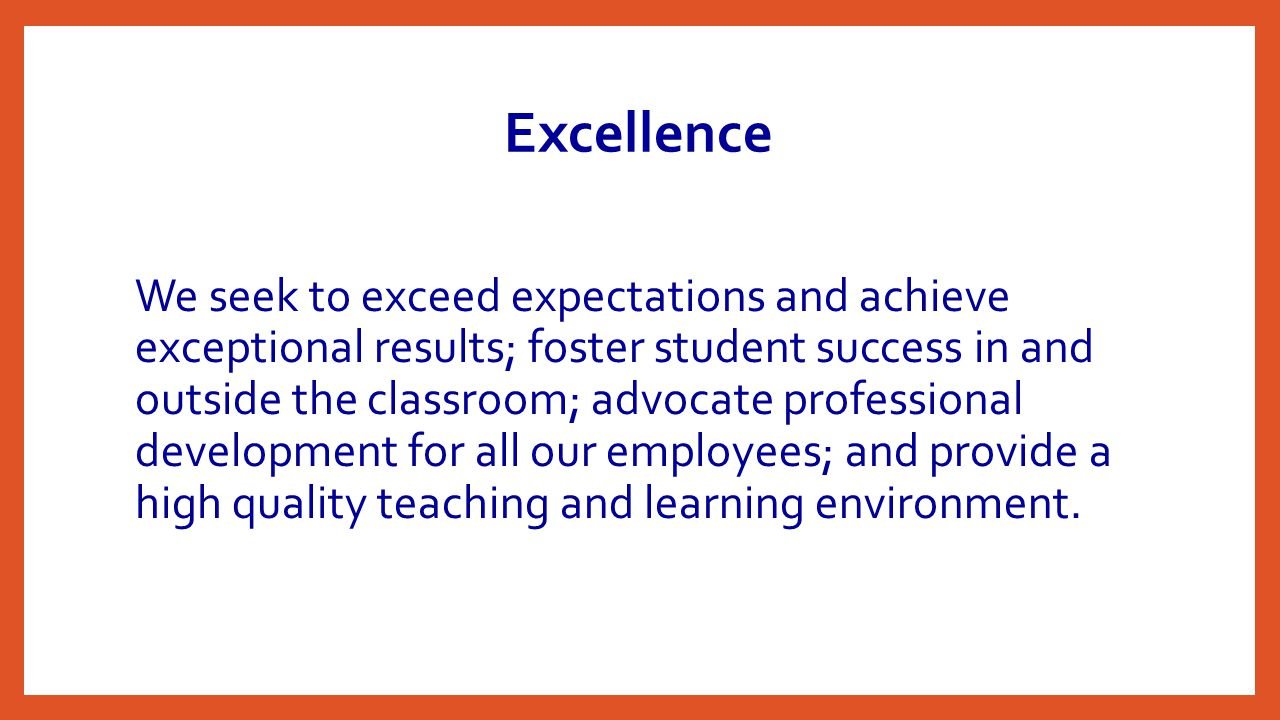 Excellence We seek to exceed expectations and achieve exceptional results; foster student success in and outside the classroom; advocate professional development for all our employees; and provide a high quality teaching and learning environment.