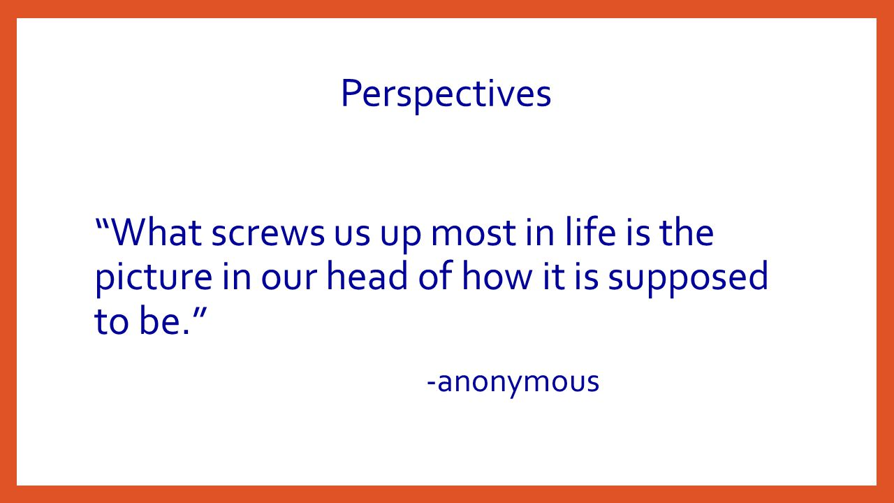 Perspectives What screws us up most in life is the picture in our head of how it is supposed to be. -anonymous
