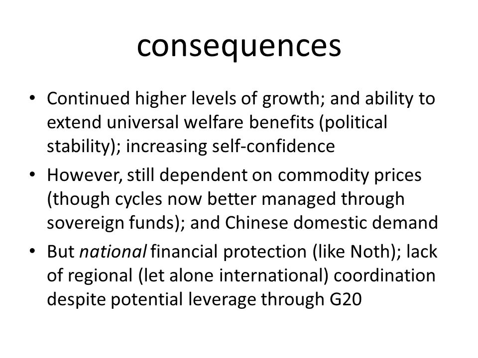 consequences Continued higher levels of growth; and ability to extend universal welfare benefits (political stability); increasing self-confidence However, still dependent on commodity prices (though cycles now better managed through sovereign funds); and Chinese domestic demand But national financial protection (like Noth); lack of regional (let alone international) coordination despite potential leverage through G20