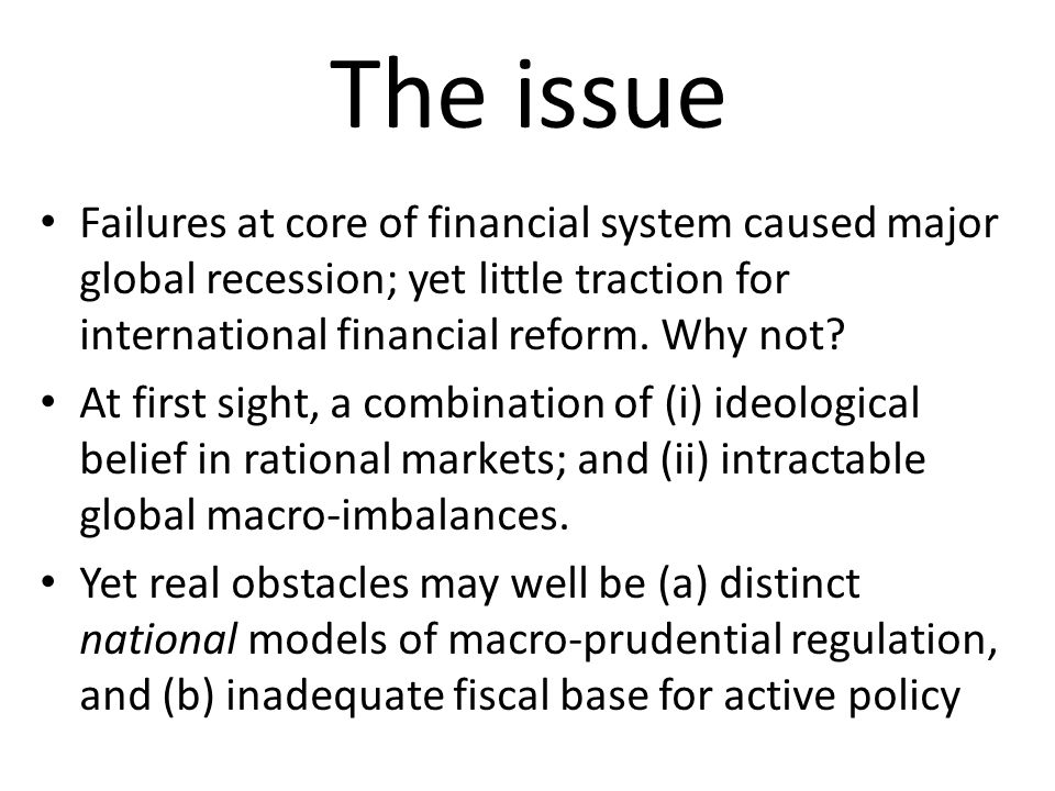 The issue Failures at core of financial system caused major global recession; yet little traction for international financial reform.