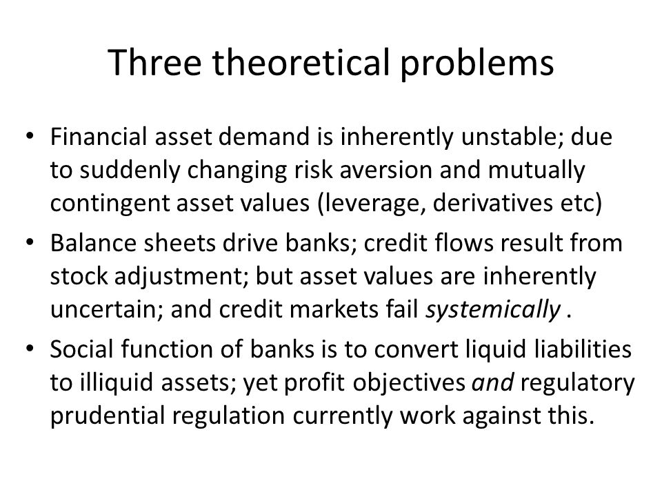 Three theoretical problems Financial asset demand is inherently unstable; due to suddenly changing risk aversion and mutually contingent asset values (leverage, derivatives etc) Balance sheets drive banks; credit flows result from stock adjustment; but asset values are inherently uncertain; and credit markets fail systemically.
