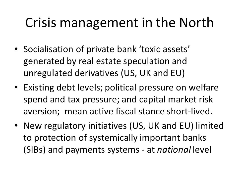 Crisis management in the North Socialisation of private bank 'toxic assets' generated by real estate speculation and unregulated derivatives (US, UK and EU) Existing debt levels; political pressure on welfare spend and tax pressure; and capital market risk aversion; mean active fiscal stance short-lived.