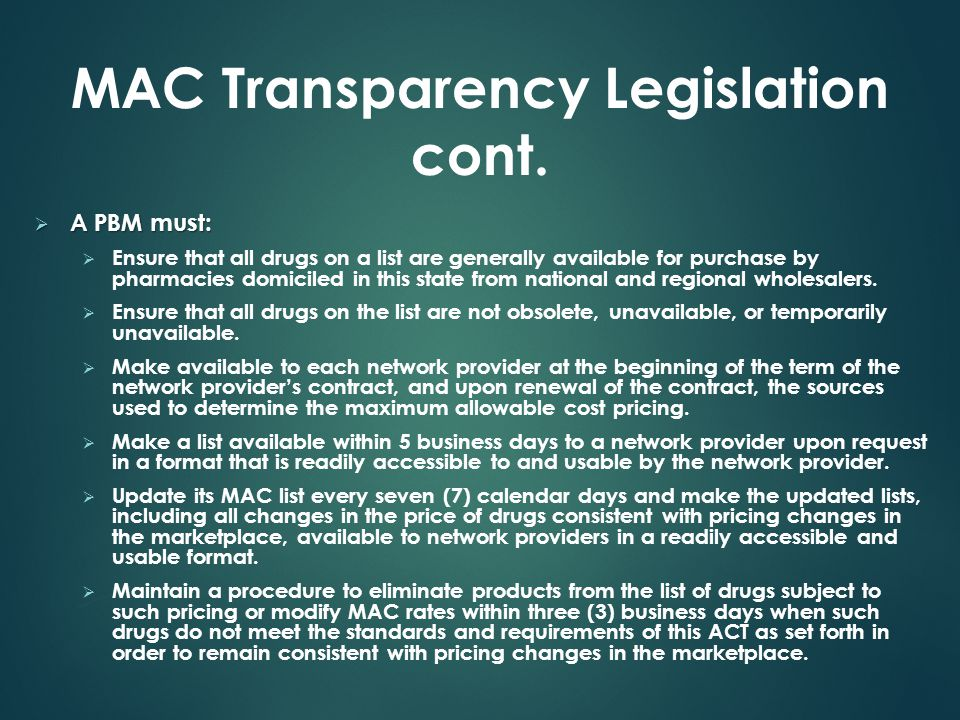 MAC Transparency Legislation cont.  A PBM must:  Ensure that all drugs on a list are generally available for purchase by pharmacies domiciled in thi