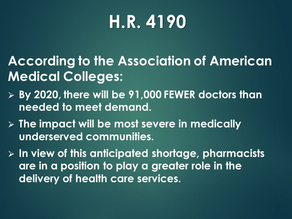 H.R. 4190 According to the Association of American Medical Colleges:  By 2020, there will be 91,000 FEWER doctors than needed to meet demand.  The i
