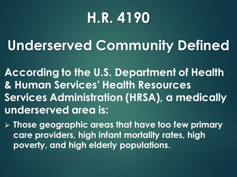 H.R. 4190 Underserved Community Defined According to the U.S. Department of Health & Human Services' Health Resources Services Administration (HRSA),