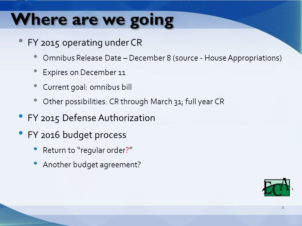 Where are we going FY 2015 operating under CR Omnibus Release Date – December 8 (source - House Appropriations) Expires on December 11 Current goal: omnibus bill Other possibilities: CR through March 31; full year CR FY 2015 Defense Authorization FY 2016 budget process Return to regular order? Another budget agreement.