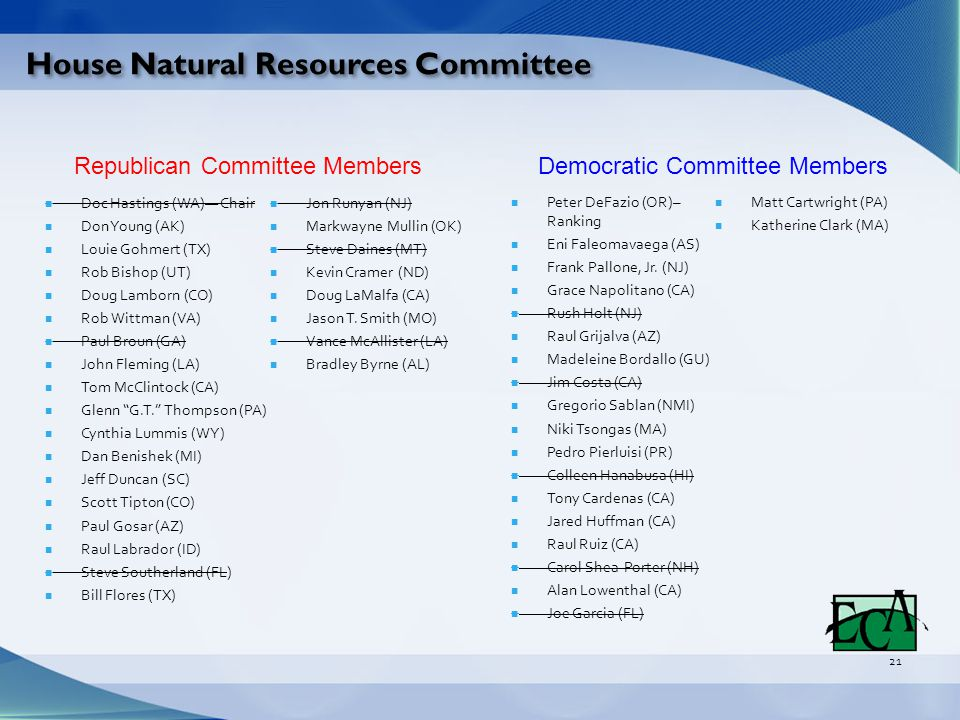 House Natural Resources Committee 21 Doc Hastings (WA)— Chair Don Young (AK) Louie Gohmert (TX) Rob Bishop (UT) Doug Lamborn (CO) Rob Wittman (VA) Paul Broun (GA) John Fleming (LA) Tom McClintock (CA) Glenn G.T. Thompson (PA) Cynthia Lummis (WY) Dan Benishek (MI) Jeff Duncan (SC) Scott Tipton (CO) Paul Gosar (AZ) Raul Labrador (ID) Steve Southerland (FL) Bill Flores (TX) Jon Runyan (NJ) Markwayne Mullin (OK) Steve Daines (MT) Kevin Cramer (ND) Doug LaMalfa (CA) Jason T.