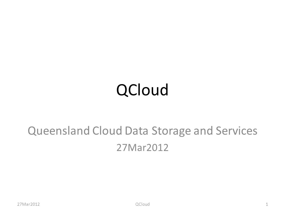 NATIONAL RDSI 6 primary, 4 additional nodes 150-200 PB by 2014 100Gb/sec node interconnect Storage for large national collections Shared access by research communities Research data management On-shore data cloud Low-cost research production quality of service 27Mar2012QCloud2