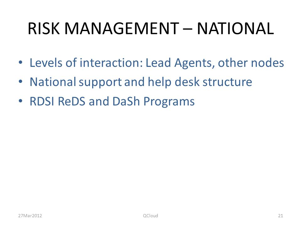 RISK MANAGEMENT – NATIONAL Levels of interaction: Lead Agents, other nodes National support and help desk structure RDSI ReDS and DaSh Programs 27Mar2012QCloud21
