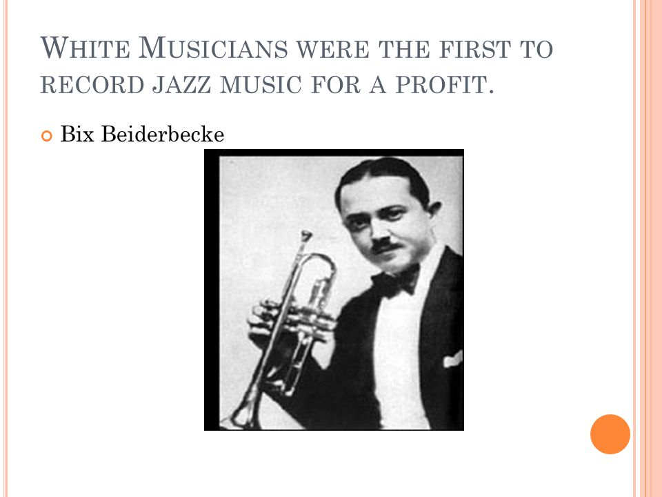W HITE M USICIANS WERE THE FIRST TO RECORD JAZZ MUSIC FOR A PROFIT. Bix Beiderbecke