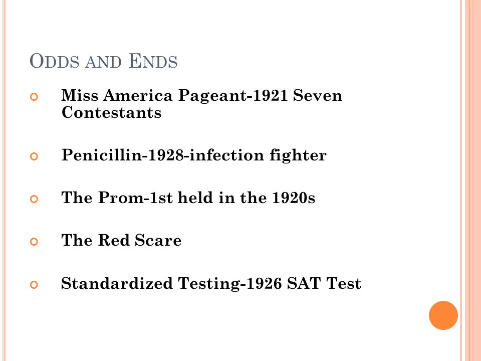 O DDS AND E NDS Miss America Pageant-1921 Seven Contestants Penicillin-1928-infection fighter The Prom-1st held in the 1920s The Red Scare Standardized Testing-1926 SAT Test