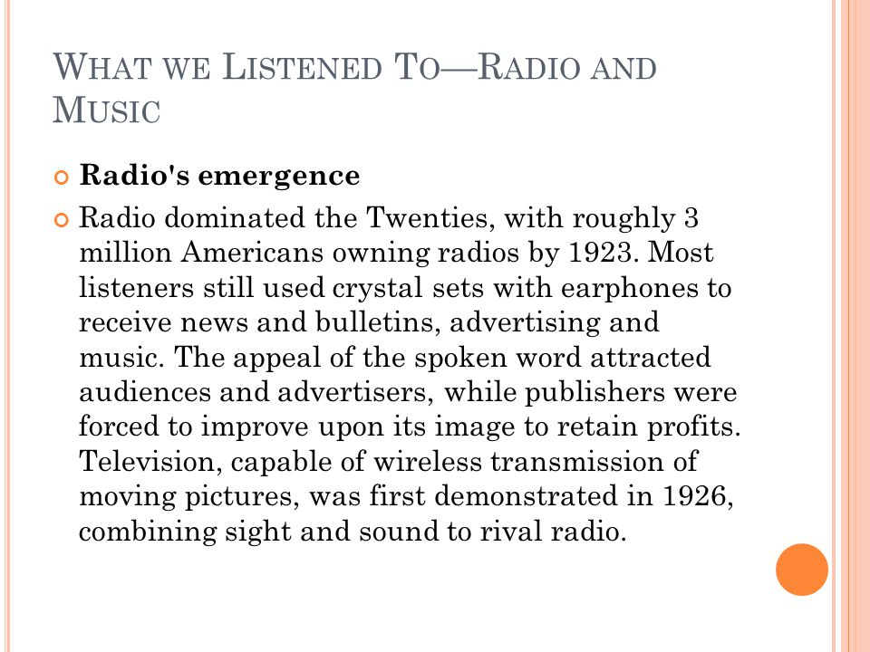 W HAT WE L ISTENED T O —R ADIO AND M USIC Radio s emergence Radio dominated the Twenties, with roughly 3 million Americans owning radios by 1923.