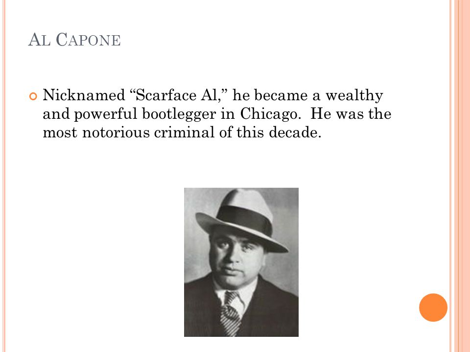 A L C APONE Nicknamed Scarface Al, he became a wealthy and powerful bootlegger in Chicago.