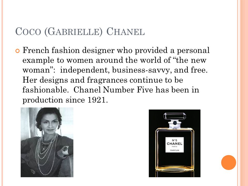 C OCO (G ABRIELLE ) C HANEL French fashion designer who provided a personal example to women around the world of the new woman : independent, business-savvy, and free.