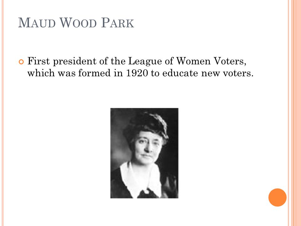 M AUD W OOD P ARK First president of the League of Women Voters, which was formed in 1920 to educate new voters.