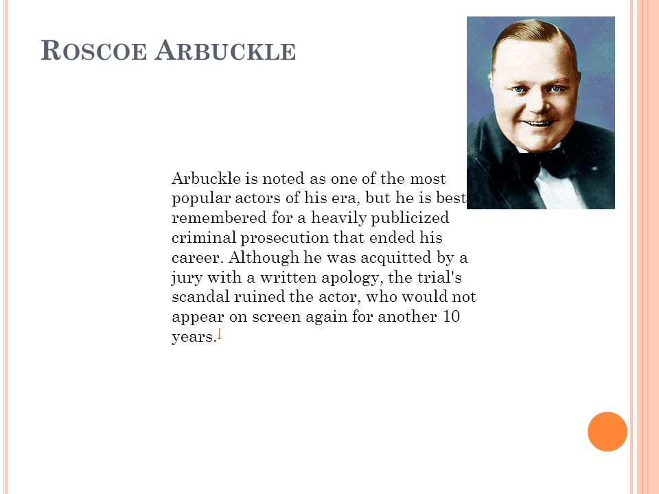 R OSCOE A RBUCKLE Arbuckle is noted as one of the most popular actors of his era, but he is best remembered for a heavily publicized criminal prosecution that ended his career.