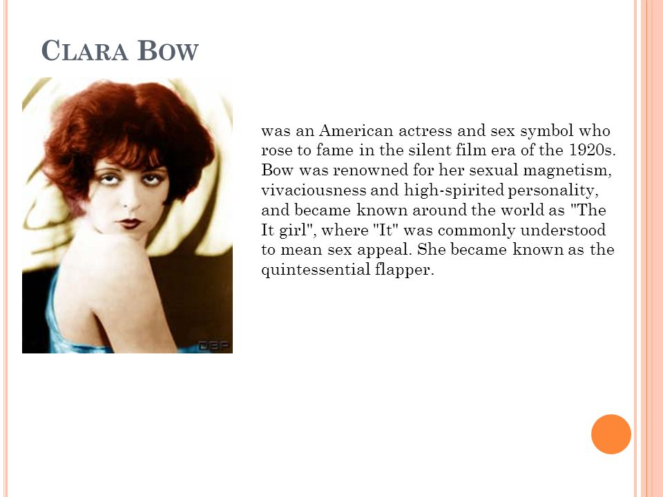 C LARA B OW was an American actress and sex symbol who rose to fame in the silent film era of the 1920s.
