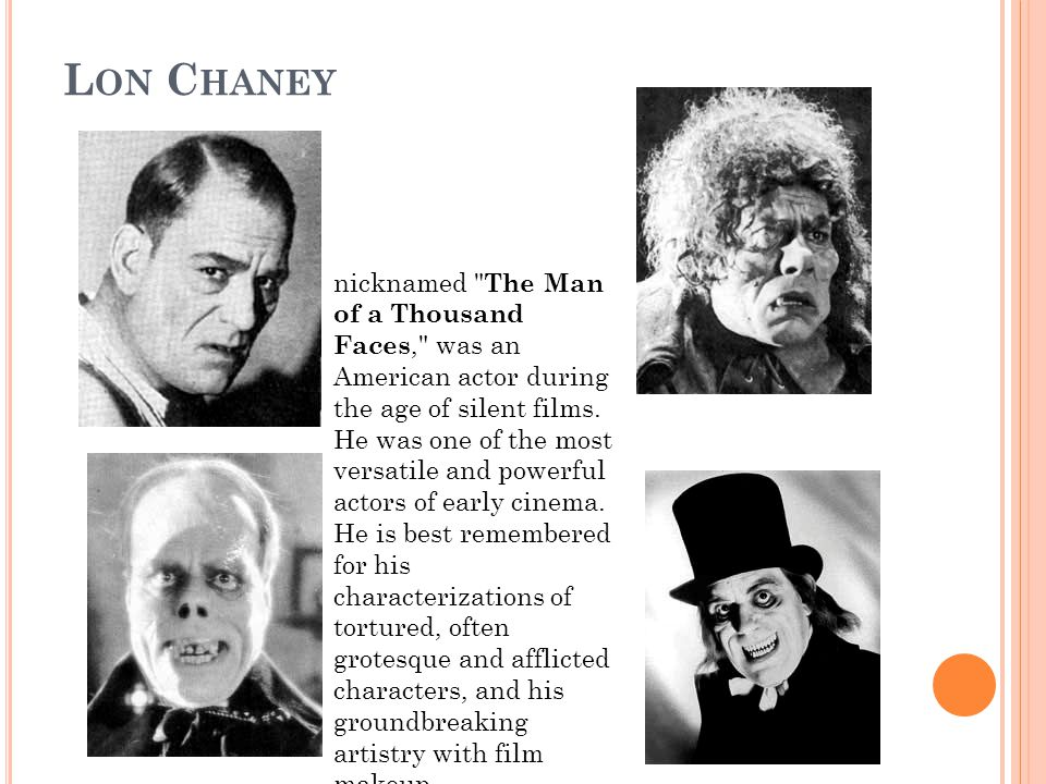 L ON C HANEY nicknamed The Man of a Thousand Faces, was an American actor during the age of silent films.
