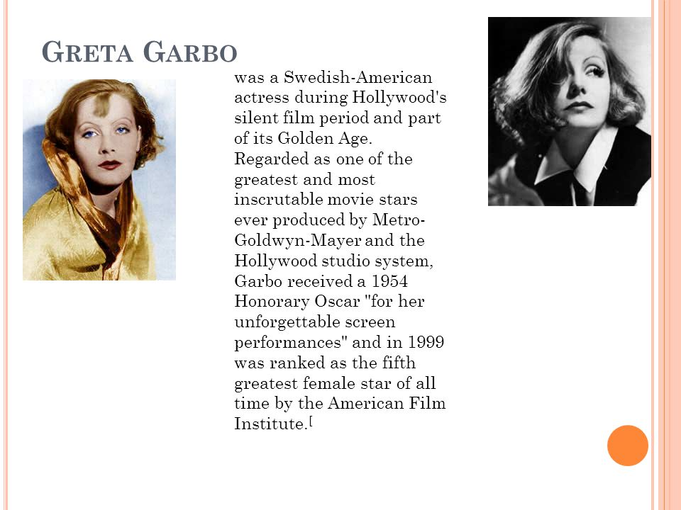 G RETA G ARBO was a Swedish-American actress during Hollywood s silent film period and part of its Golden Age.
