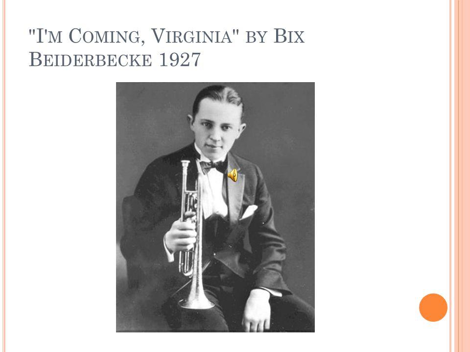I M C OMING, V IRGINIA BY B IX B EIDERBECKE 1927
