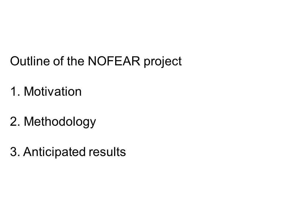 Outline of the NOFEAR project 1. Motivation 2. Methodology 3. Anticipated results
