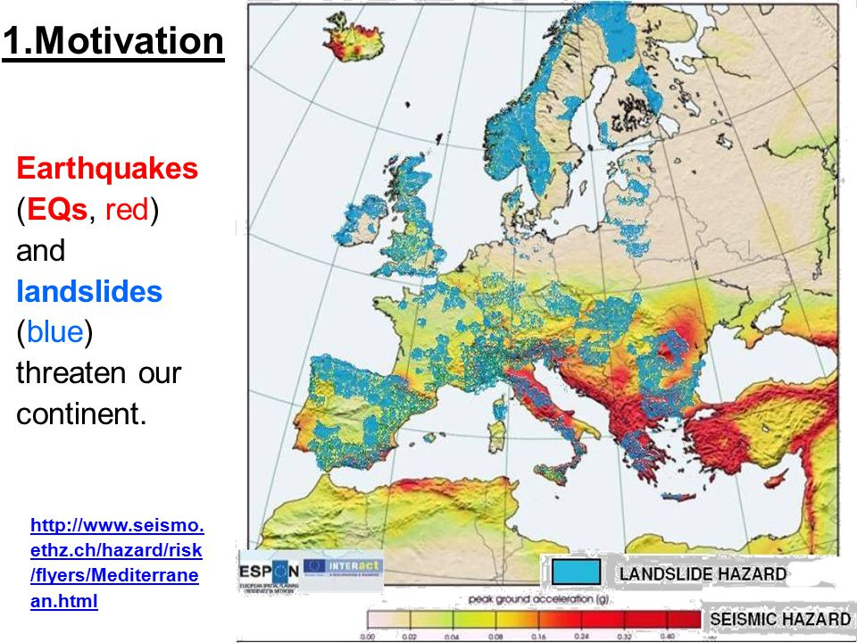 Earthquakes (EQs, red) and landslides (blue) threaten our continent. http://www.seismo. ethz.ch/hazard/risk /flyers/Mediterrane an.html 1.Motivation
