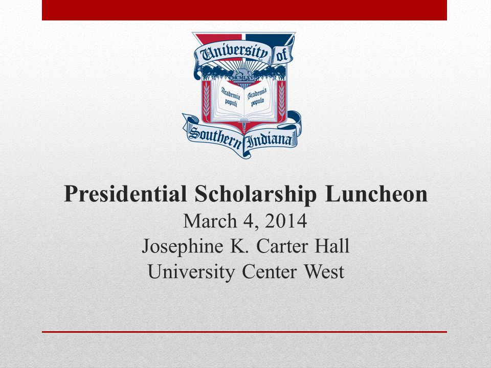 Presidential Scholarship Luncheon March 4, 2014 Josephine K. Carter Hall University Center West